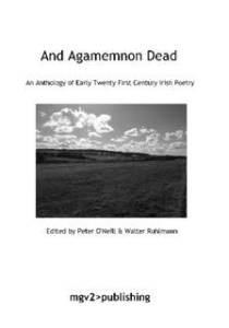 And Agamemnon Dead An Anthology of Early Twenty First Century Irish Poetry Edited by Peter O'Neill & Walter Ruhlmann